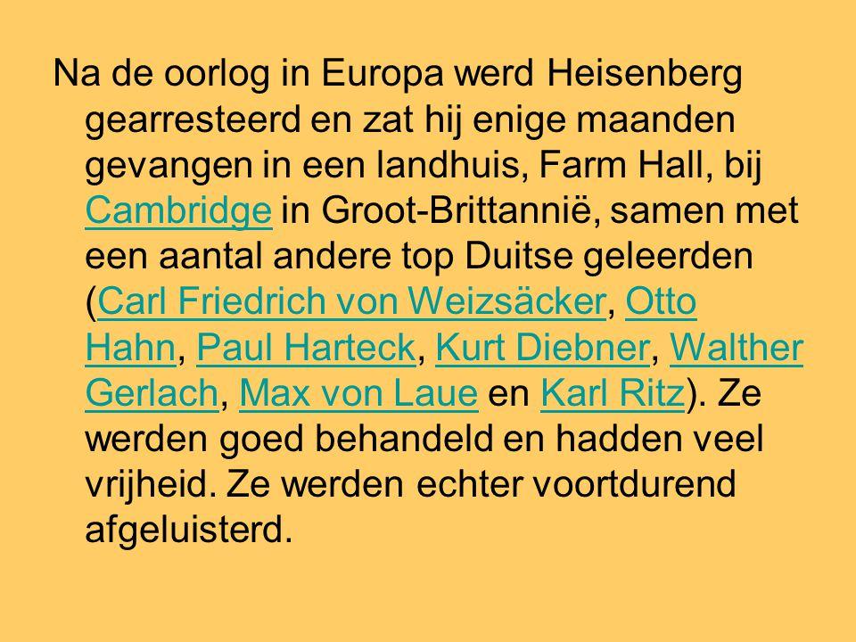 Na de oorlog in Europa werd Heisenberg gearresteerd en zat hij enige maanden gevangen in een landhuis, Farm Hall, bij Cambridge in Groot-Brittannië, samen met een aantal andere top Duitse geleerden (Carl Friedrich von Weizsäcker, Otto Hahn, Paul Harteck, Kurt Diebner, Walther Gerlach, Max von Laue en Karl Ritz).