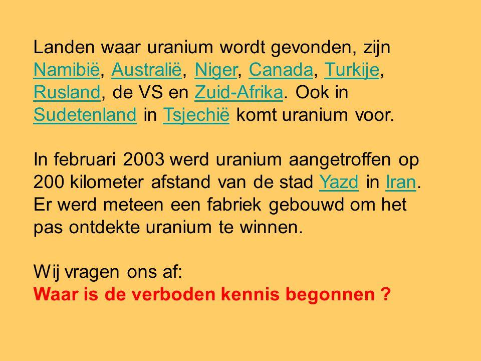 Landen waar uranium wordt gevonden, zijn Namibië, Australië, Niger, Canada, Turkije, Rusland, de VS en Zuid-Afrika. Ook in Sudetenland in Tsjechië komt uranium voor.