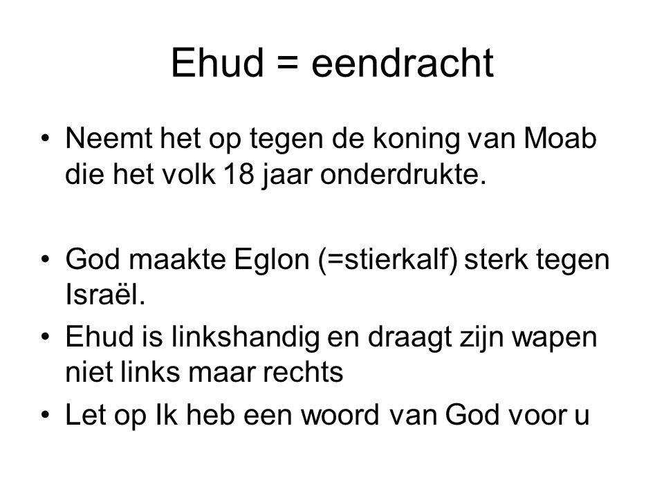Ehud = eendracht Neemt het op tegen de koning van Moab die het volk 18 jaar onderdrukte. God maakte Eglon (=stierkalf) sterk tegen Israël.