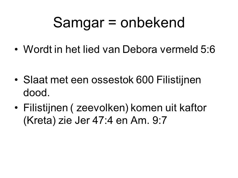 Samgar = onbekend Wordt in het lied van Debora vermeld 5:6