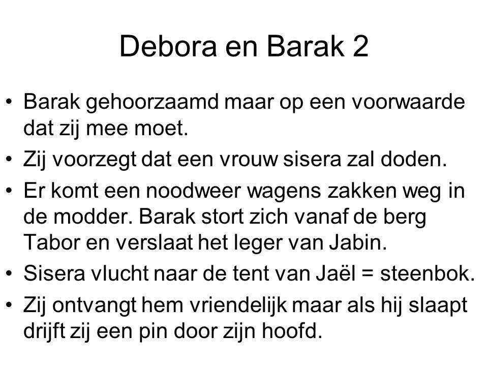 Debora en Barak 2 Barak gehoorzaamd maar op een voorwaarde dat zij mee moet. Zij voorzegt dat een vrouw sisera zal doden.