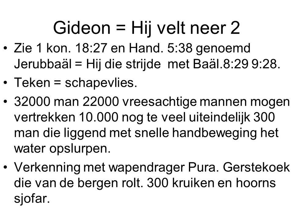 Gideon = Hij velt neer 2 Zie 1 kon. 18:27 en Hand. 5:38 genoemd Jerubbaäl = Hij die strijde met Baäl.8:29 9:28.