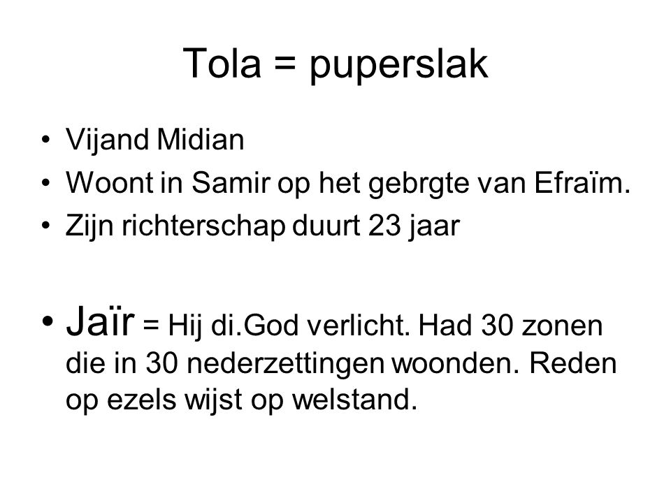 Tola = puperslak Vijand Midian. Woont in Samir op het gebrgte van Efraïm. Zijn richterschap duurt 23 jaar.
