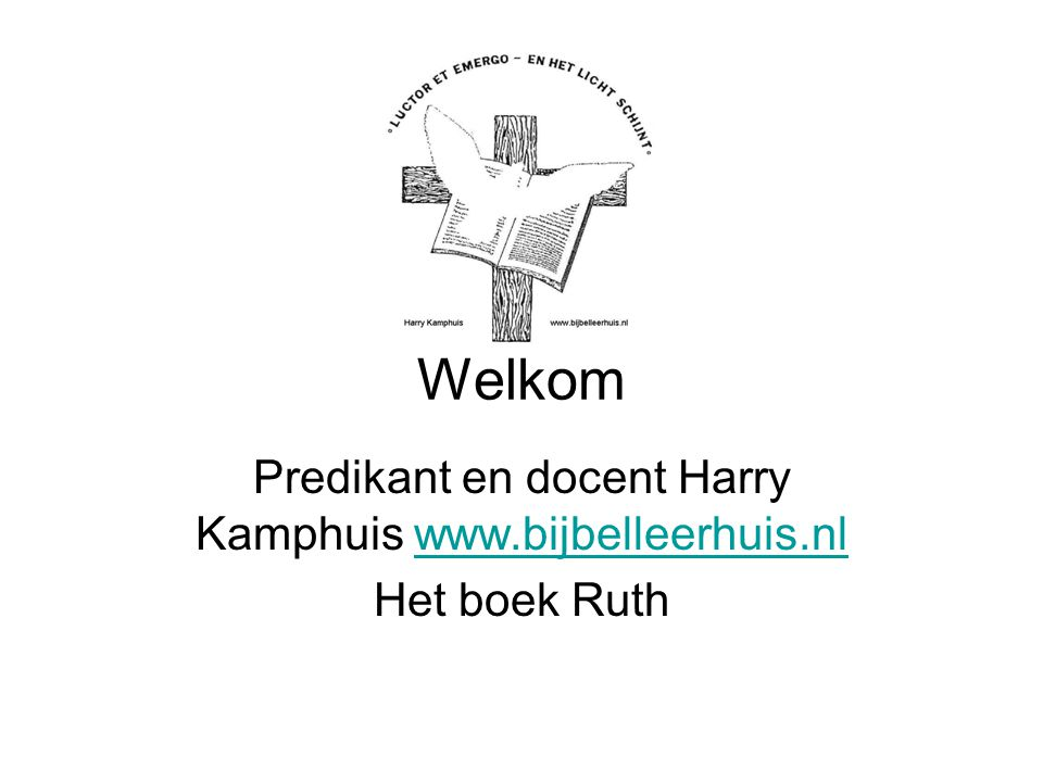 Predikant en docent Harry Kamphuis www.bijbelleerhuis.nl Het boek Ruth
