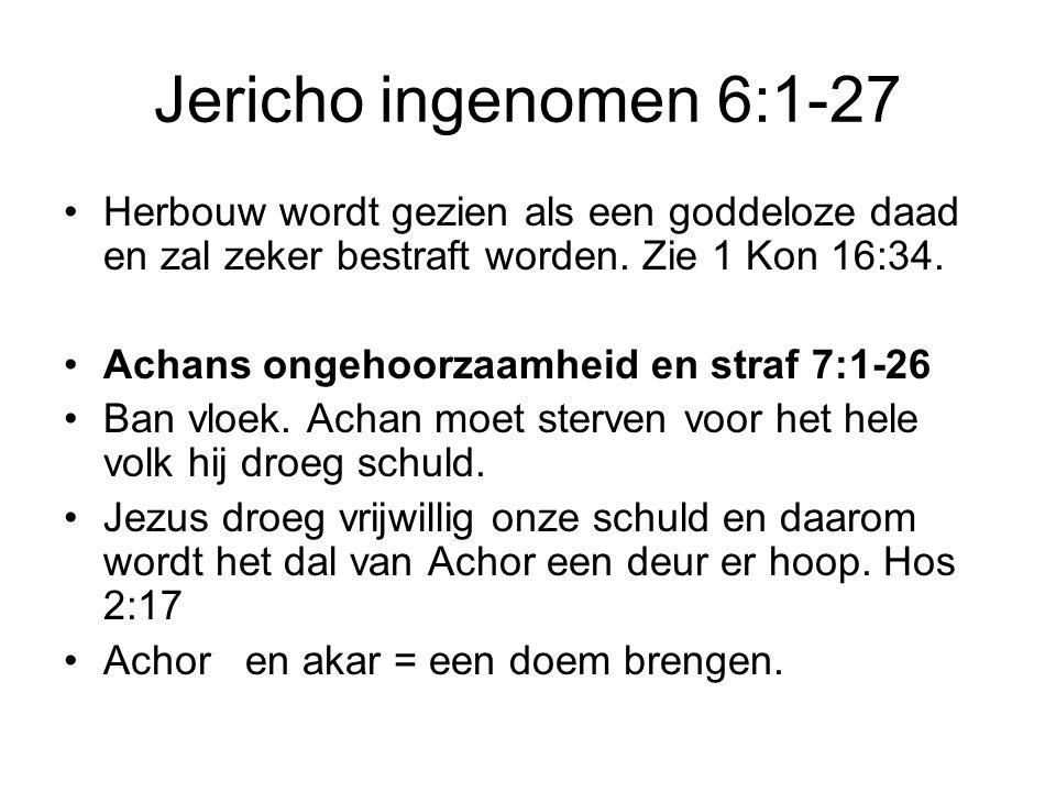 Jericho ingenomen 6:1-27 Herbouw wordt gezien als een goddeloze daad en zal zeker bestraft worden. Zie 1 Kon 16:34.