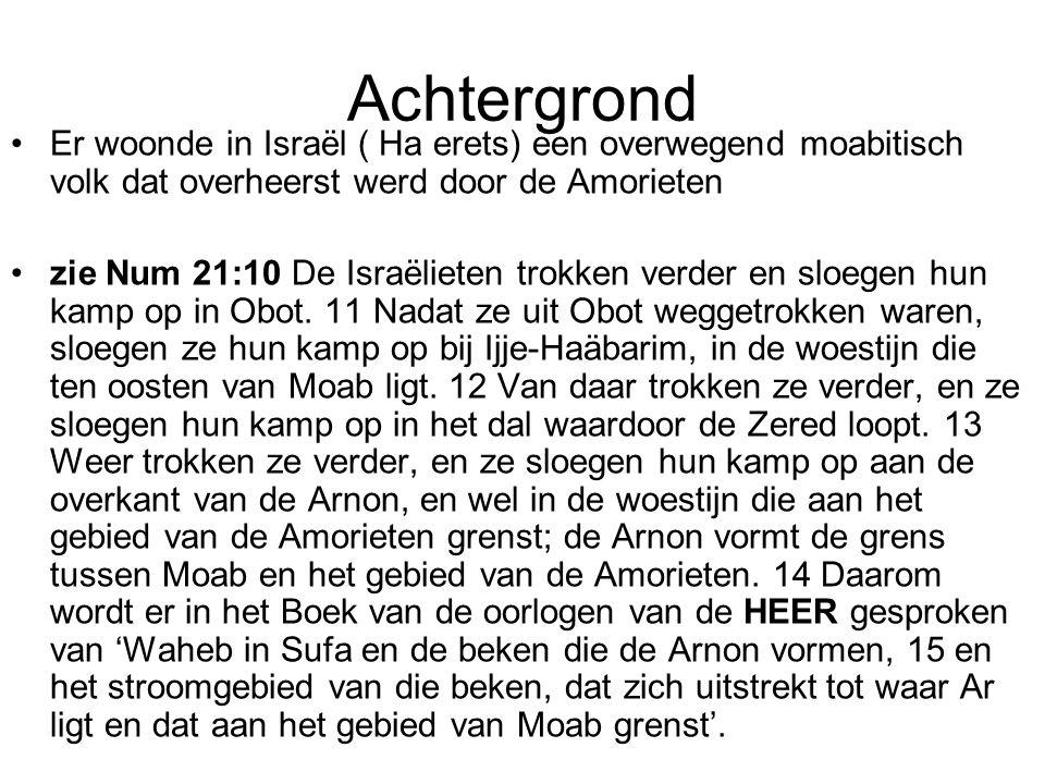 Achtergrond Er woonde in Israël ( Ha erets) een overwegend moabitisch volk dat overheerst werd door de Amorieten.