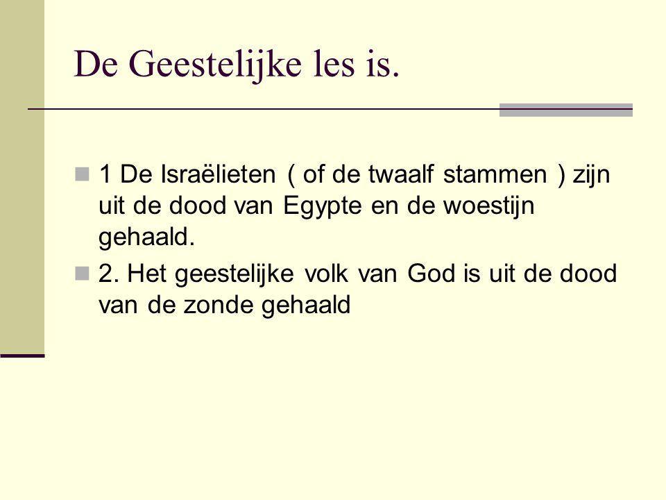 De Geestelijke les is. 1 De Israëlieten ( of de twaalf stammen ) zijn uit de dood van Egypte en de woestijn gehaald.