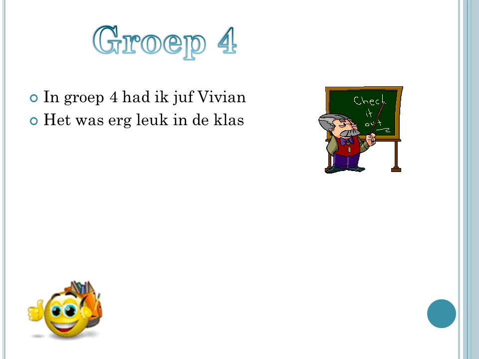 Groep 4 In groep 4 had ik juf Vivian Het was erg leuk in de klas