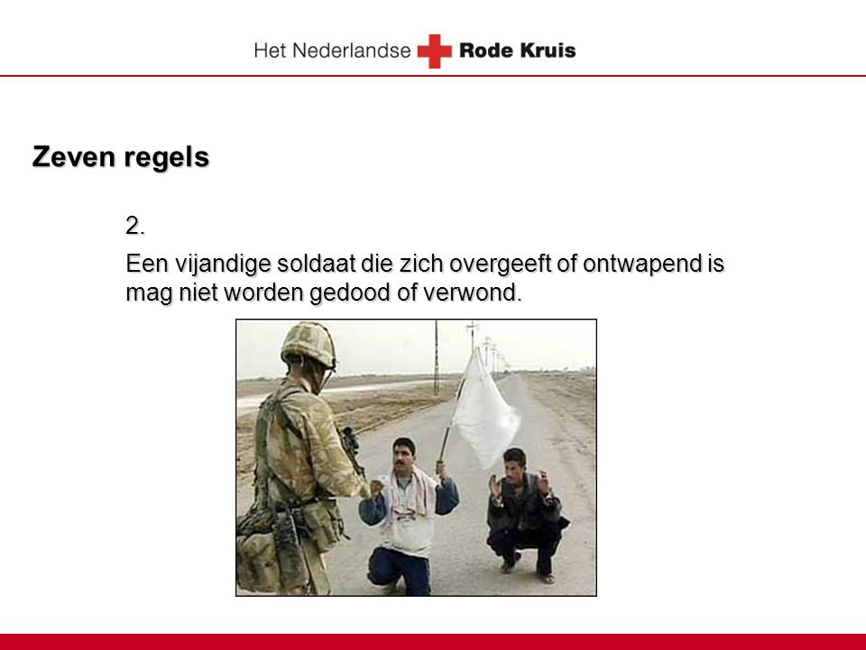 Zeven regels 2. Een vijandige soldaat die zich overgeeft of ontwapend is mag niet worden gedood of verwond.