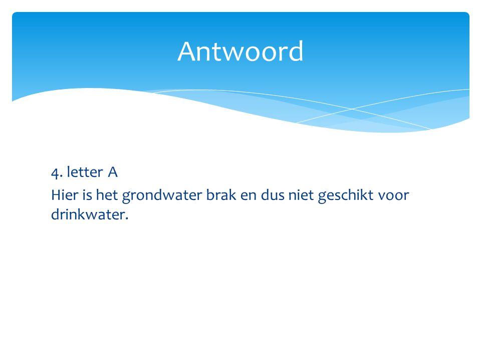 Antwoord 4. letter A Hier is het grondwater brak en dus niet geschikt voor drinkwater.