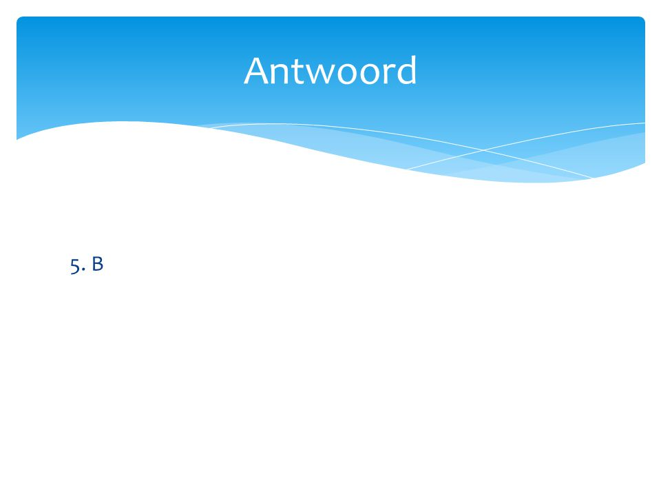 Antwoord 5. B