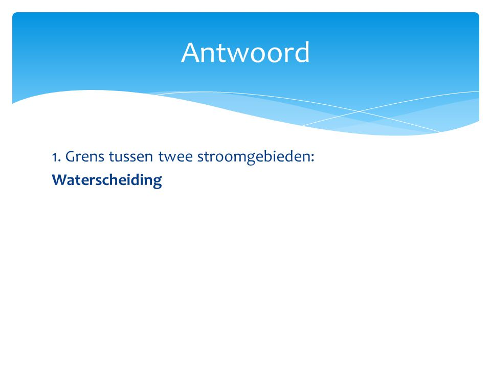 Antwoord 1. Grens tussen twee stroomgebieden: Waterscheiding