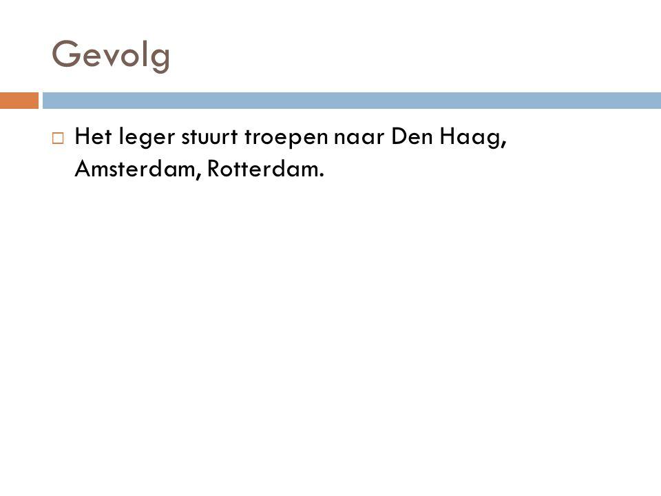 Gevolg Het leger stuurt troepen naar Den Haag, Amsterdam, Rotterdam.