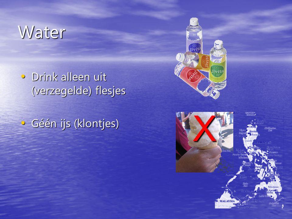 Water Drink alleen uit (verzegelde) flesjes Géén ijs (klontjes) X