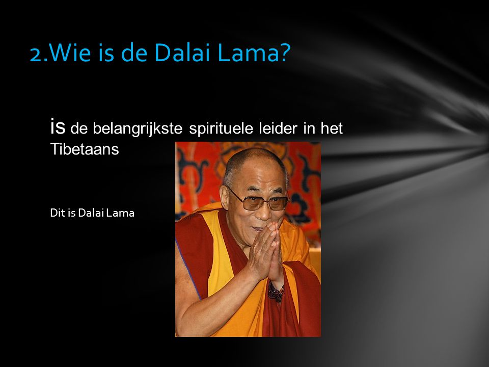 2.Wie is de Dalai Lama is de belangrijkste spirituele leider in het Tibetaans Dit is Dalai Lama