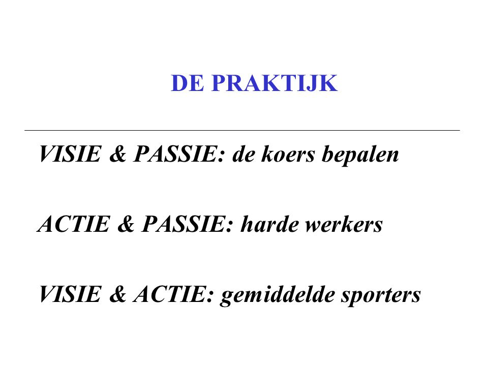 DE PRAKTIJK VISIE & PASSIE: de koers bepalen. ACTIE & PASSIE: harde werkers.