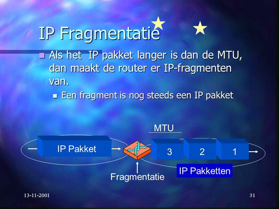 IP Fragmentatie Als het IP pakket langer is dan de MTU, dan maakt de router er IP-fragmenten van. Een fragment is nog steeds een IP pakket.