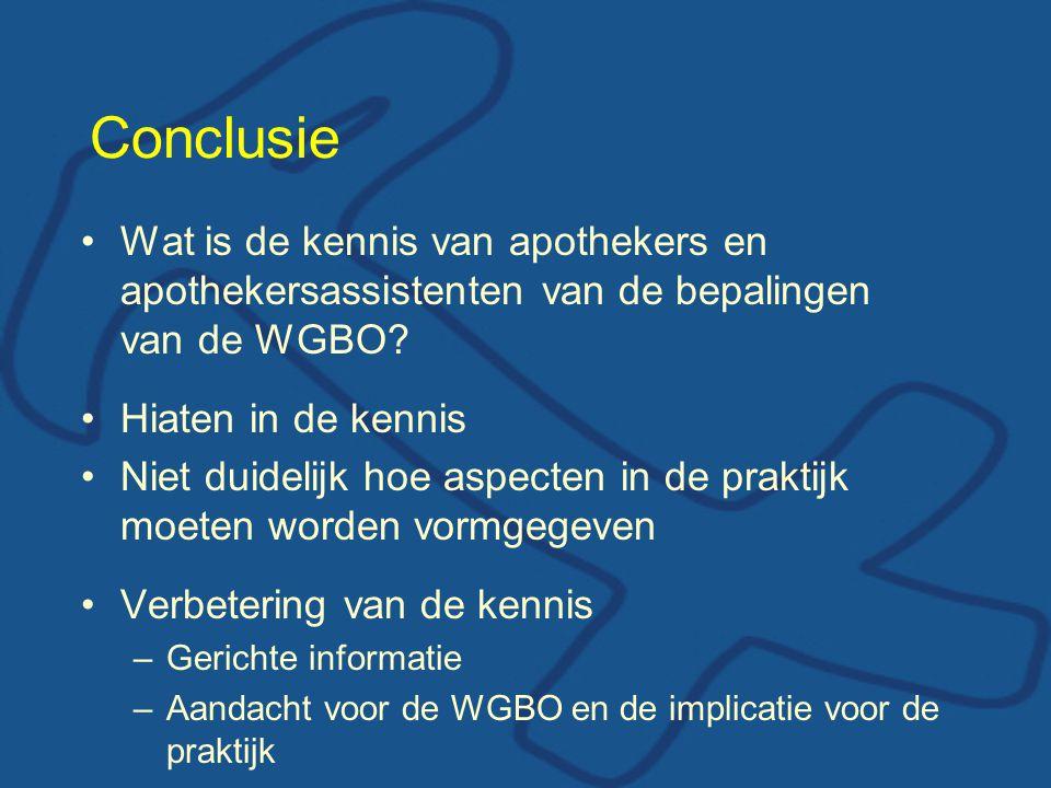 Conclusie Wat is de kennis van apothekers en apothekersassistenten van de bepalingen van de WGBO Hiaten in de kennis.