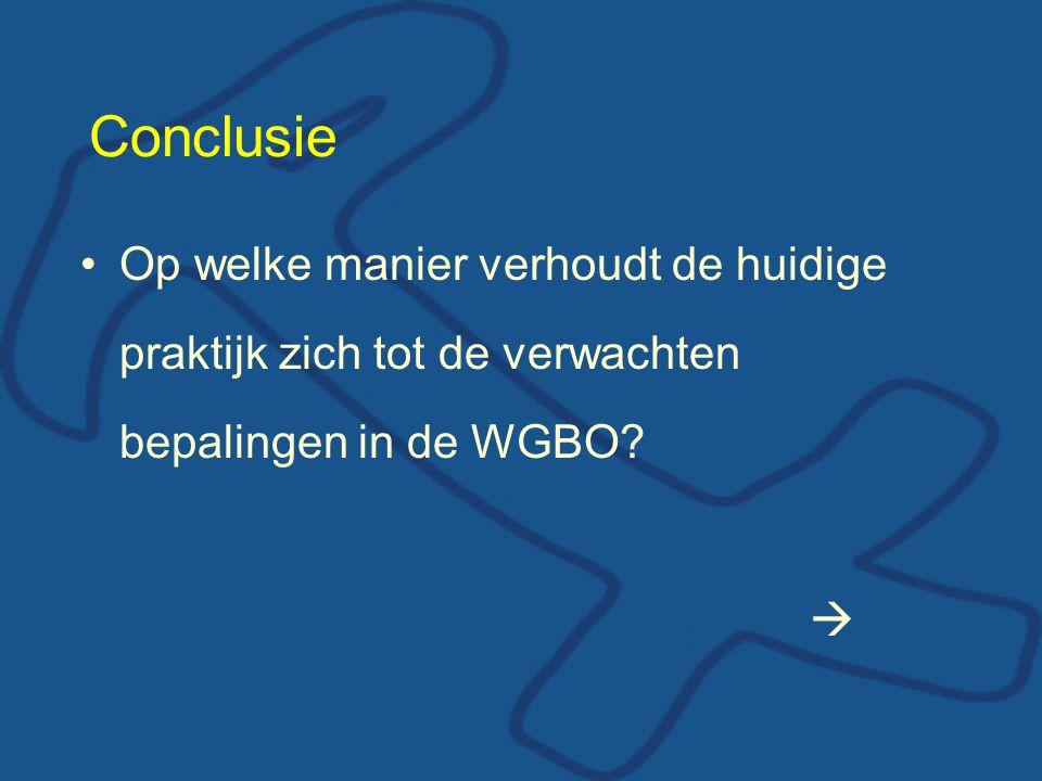 Conclusie Op welke manier verhoudt de huidige praktijk zich tot de verwachten bepalingen in de WGBO.