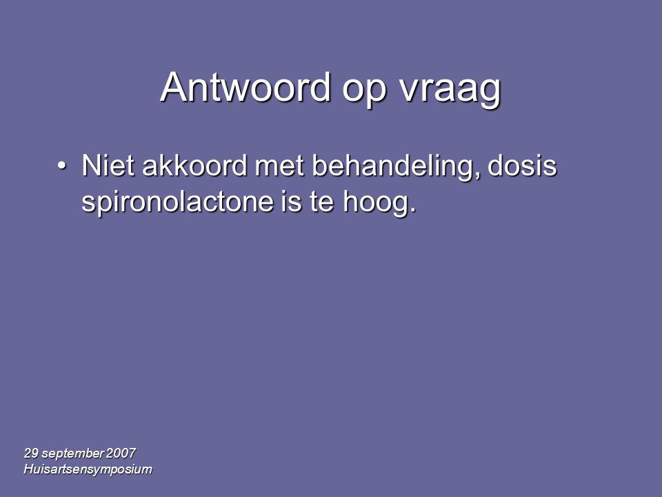 Antwoord op vraag Niet akkoord met behandeling, dosis spironolactone is te hoog. 29 september 2007.