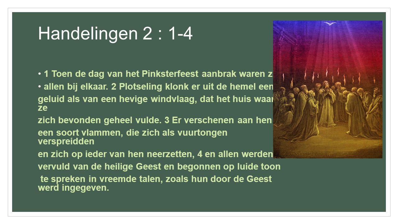Handelingen 2 : 1-4 1 Toen de dag van het Pinksterfeest aanbrak waren ze. allen bij elkaar. 2 Plotseling klonk er uit de hemel een.