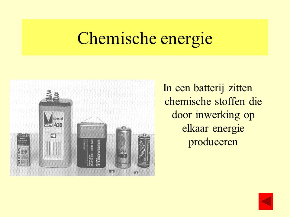 Chemische energie In een batterij zitten chemische stoffen die door inwerking op elkaar energie produceren.
