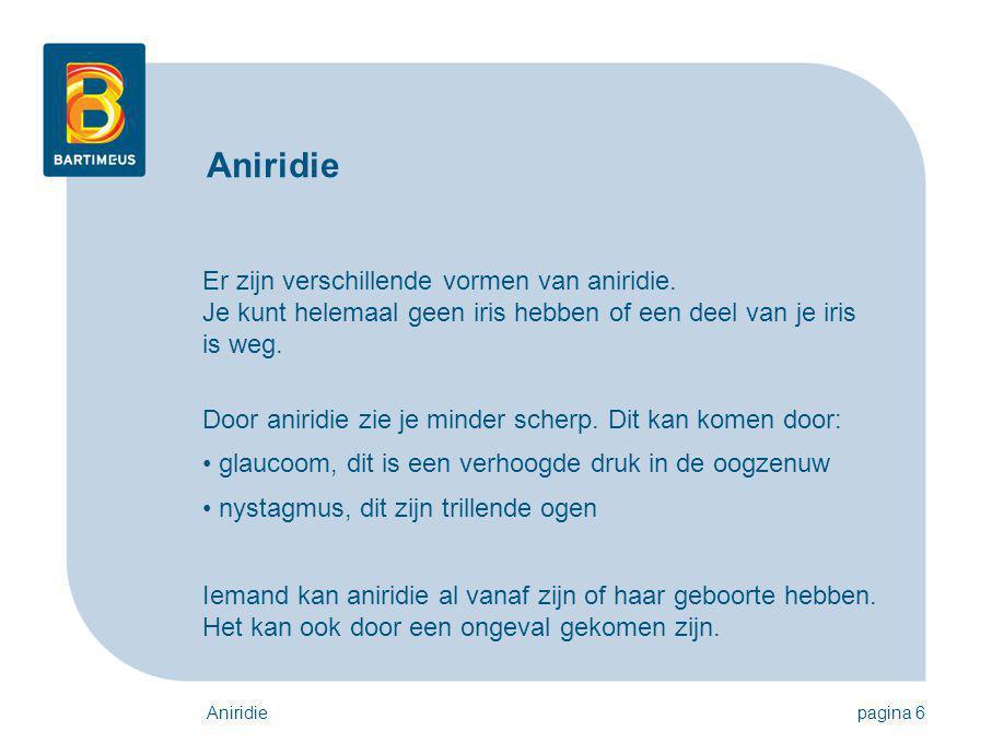 Aniridie Er zijn verschillende vormen van aniridie. Je kunt helemaal geen iris hebben of een deel van je iris is weg.