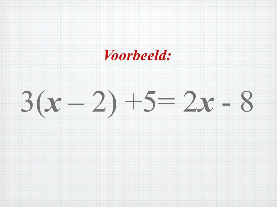 Voorbeeld: 3(x – 2) +5= 2x - 8