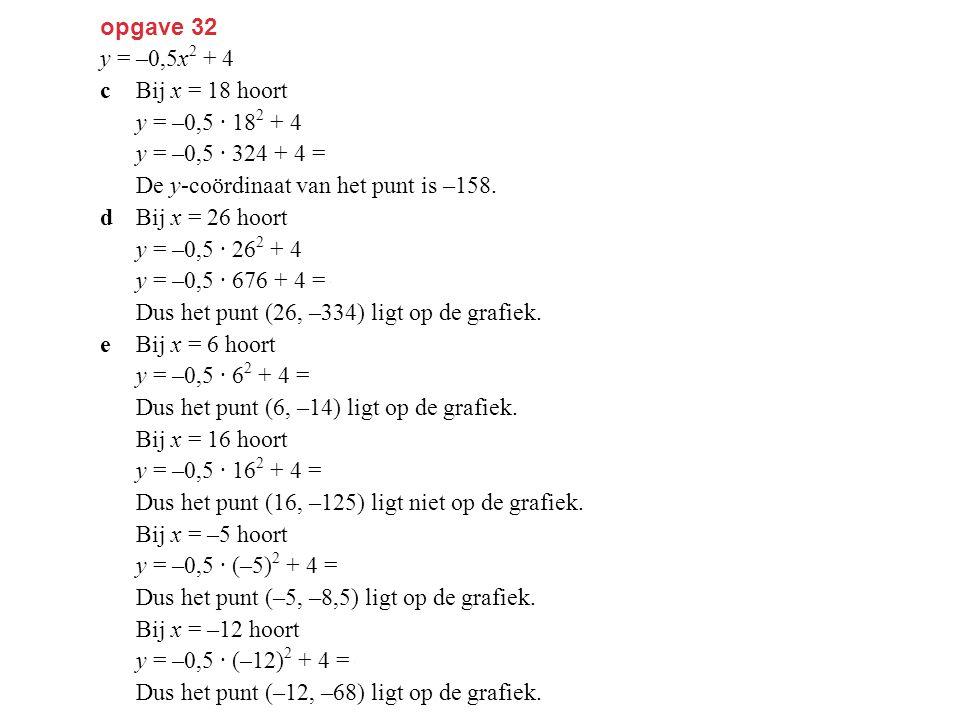 opgave 32 y = –0,5x2 + 4. c Bij x = 18 hoort. y = –0,5 · 182 + 4. y = –0,5 · 324 + 4 = –158. De y-coördinaat van het punt is –158.