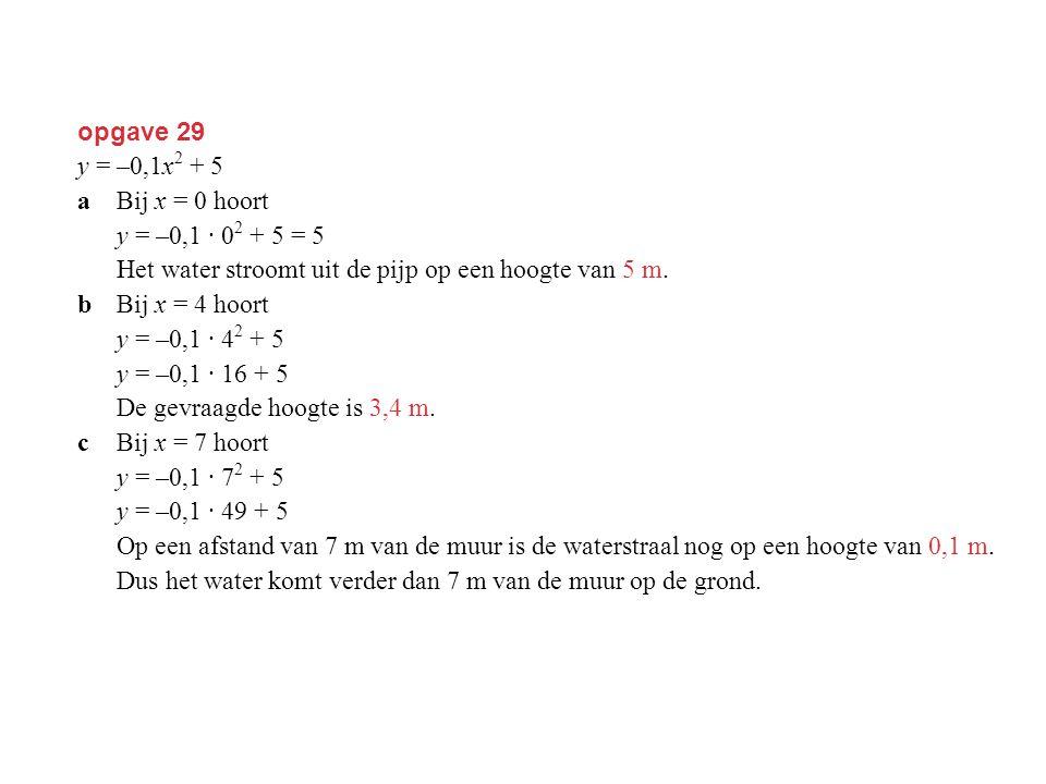 opgave 29 y = –0,1x2 + 5. a Bij x = 0 hoort. y = –0,1 · 02 + 5 = 5. Het water stroomt uit de pijp op een hoogte van 5 m.