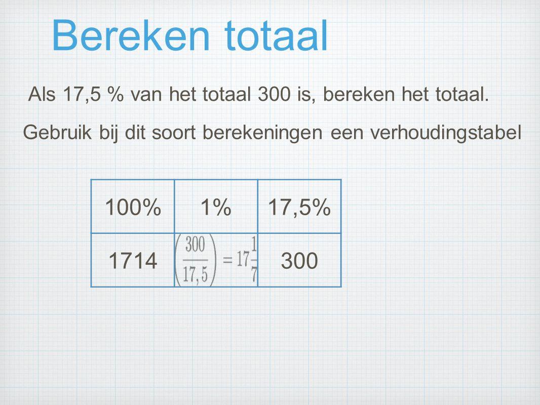 Bereken totaal Als 17,5 % van het totaal 300 is, bereken het totaal. Gebruik bij dit soort berekeningen een verhoudingstabel.