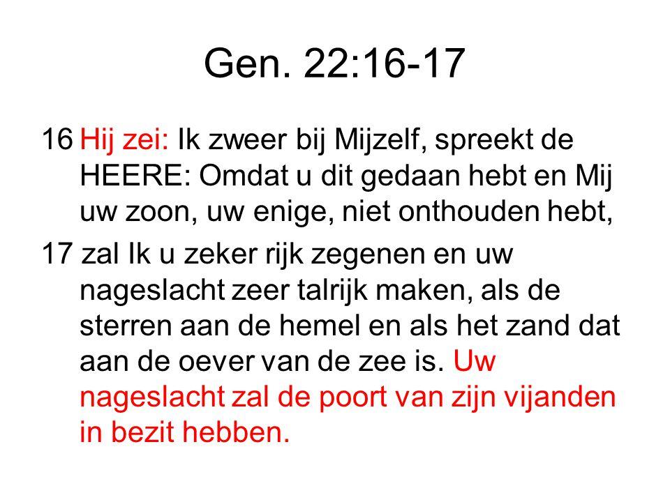 Gen. 22:16-17 16 Hij zei: Ik zweer bij Mijzelf, spreekt de HEERE: Omdat u dit gedaan hebt en Mij uw zoon, uw enige, niet onthouden hebt,