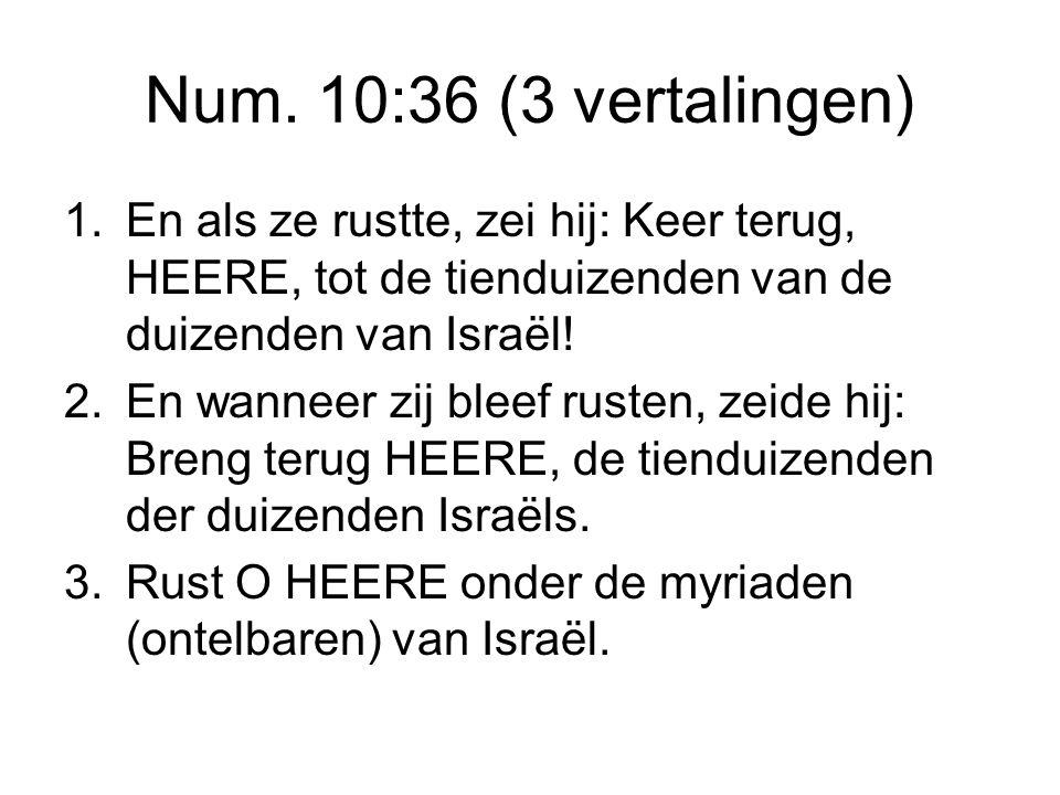 Num. 10:36 (3 vertalingen) 1. En als ze rustte, zei hij: Keer terug, HEERE, tot de tienduizenden van de duizenden van Israël!
