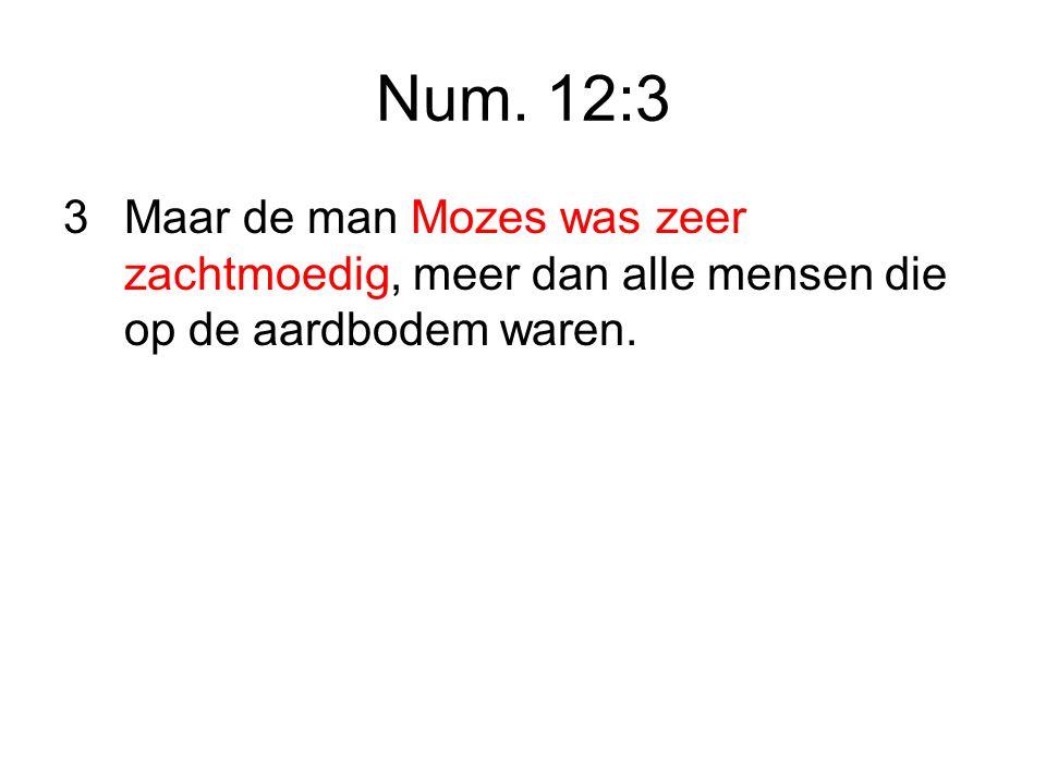 Num. 12:3 3 Maar de man Mozes was zeer zachtmoedig, meer dan alle mensen die op de aardbodem waren.