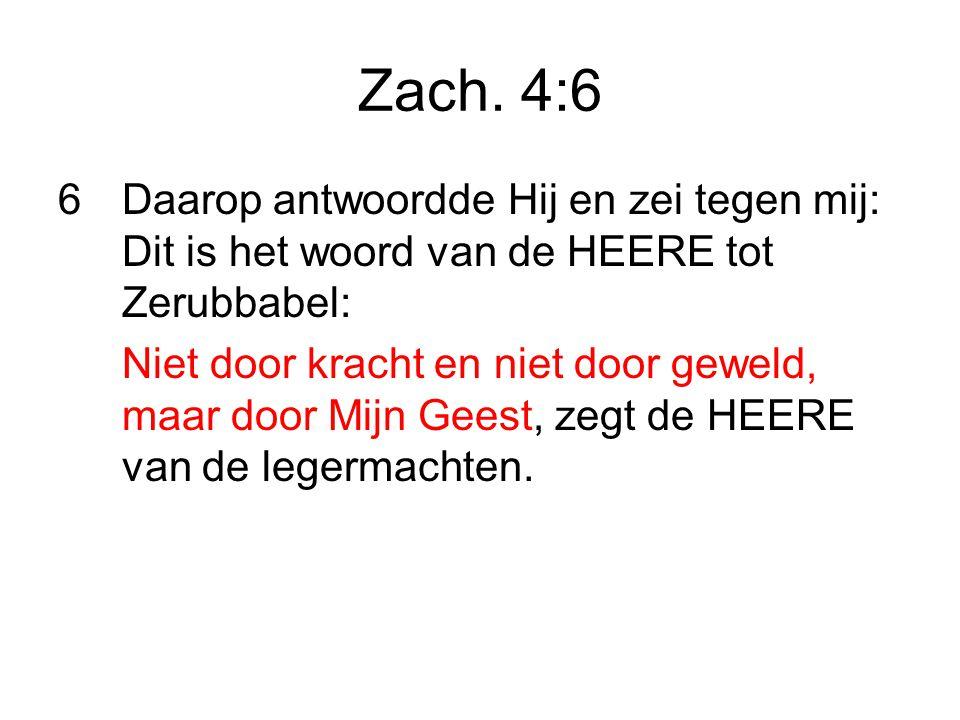 Zach. 4:6 Daarop antwoordde Hij en zei tegen mij: Dit is het woord van de HEERE tot Zerubbabel: