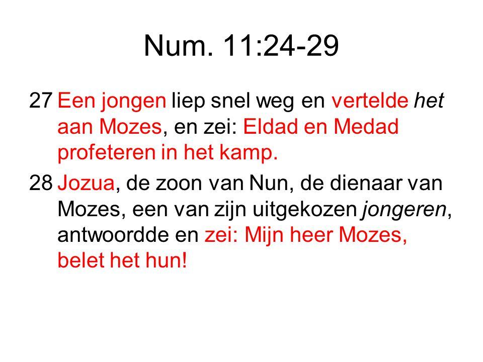 Num. 11:24-29 27 Een jongen liep snel weg en vertelde het aan Mozes, en zei: Eldad en Medad profeteren in het kamp.