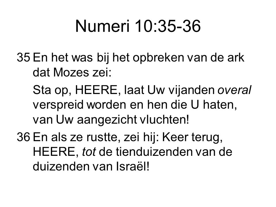 Numeri 10:35-36 35 En het was bij het opbreken van de ark dat Mozes zei: