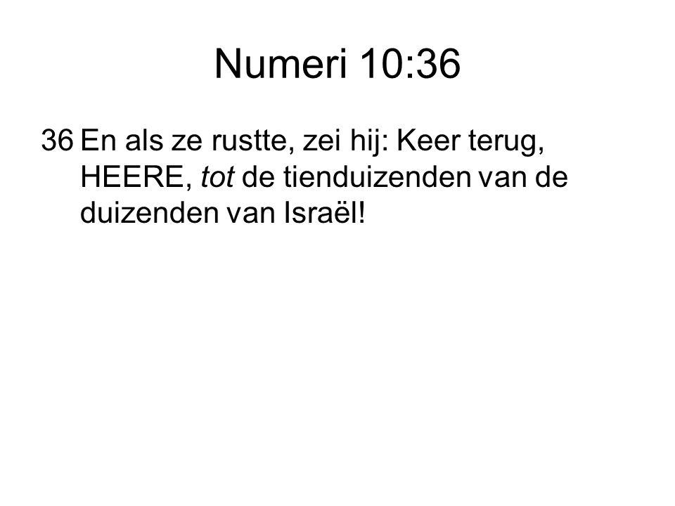 Numeri 10:36 36 En als ze rustte, zei hij: Keer terug, HEERE, tot de tienduizenden van de duizenden van Israël!