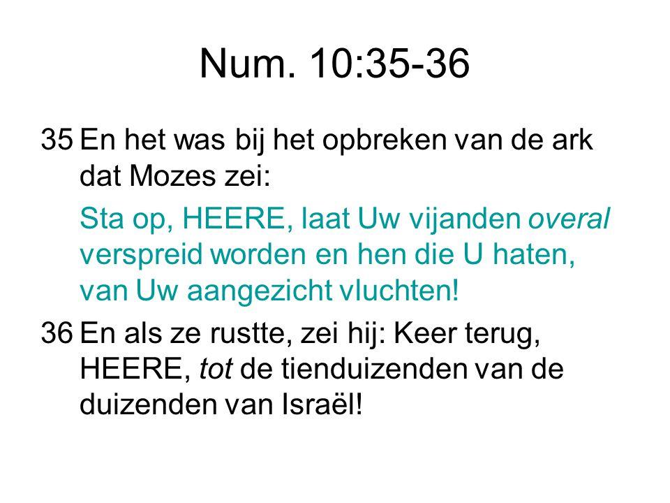 Num. 10:35-36 35 En het was bij het opbreken van de ark dat Mozes zei: