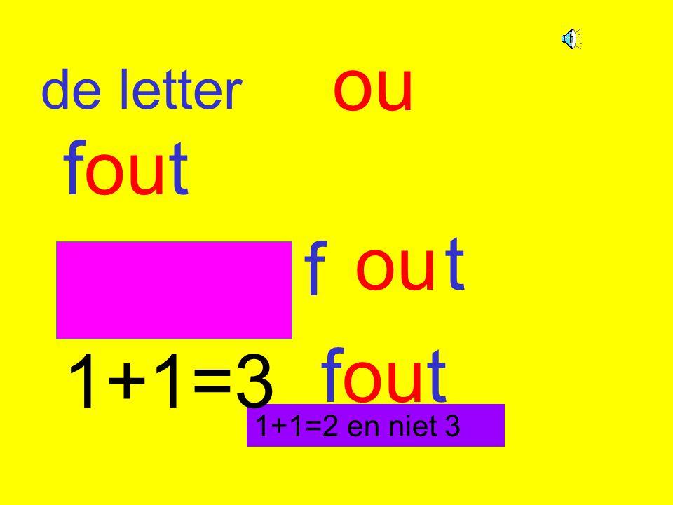 ou de letter fout ou t f 1+1=3 fout 1+1=2 en niet 3