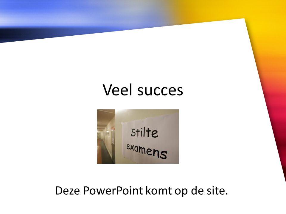 Deze PowerPoint komt op de site.