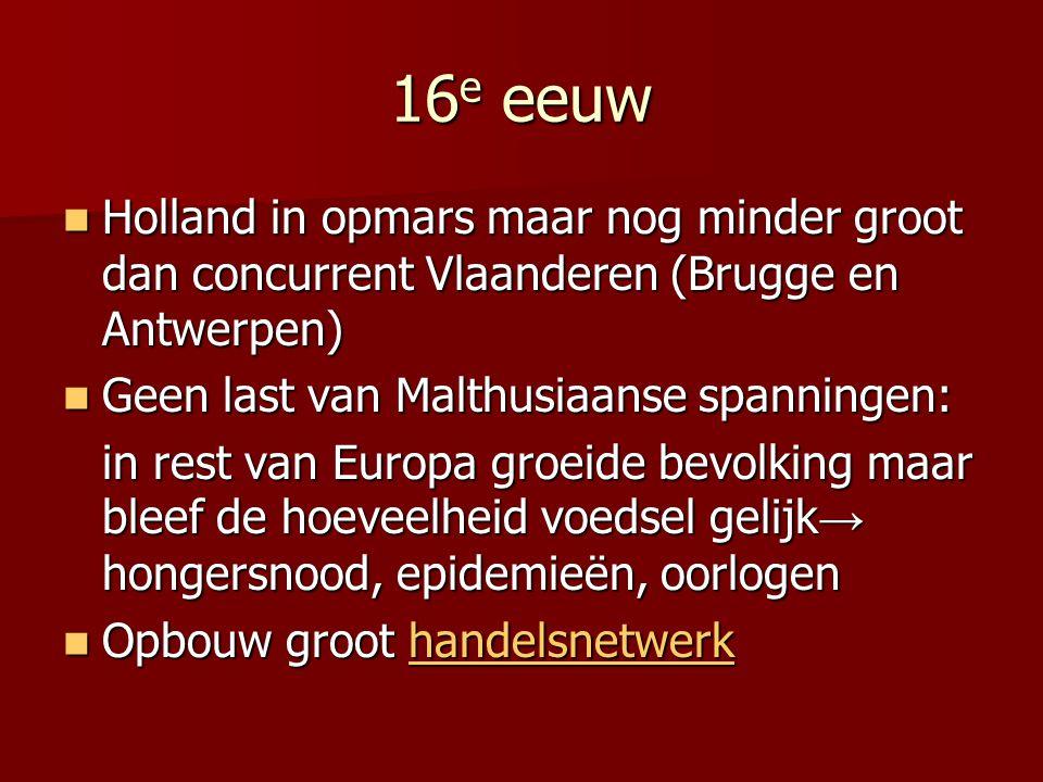 16e eeuw Holland in opmars maar nog minder groot dan concurrent Vlaanderen (Brugge en Antwerpen) Geen last van Malthusiaanse spanningen: