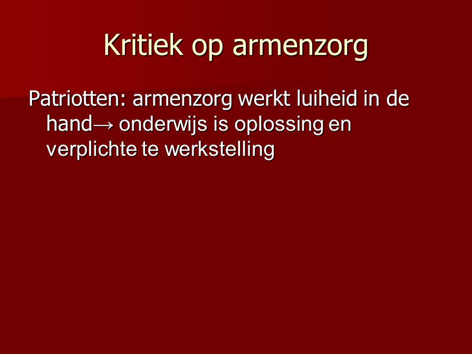 Kritiek op armenzorg Patriotten: armenzorg werkt luiheid in de hand→ onderwijs is oplossing en verplichte te werkstelling.
