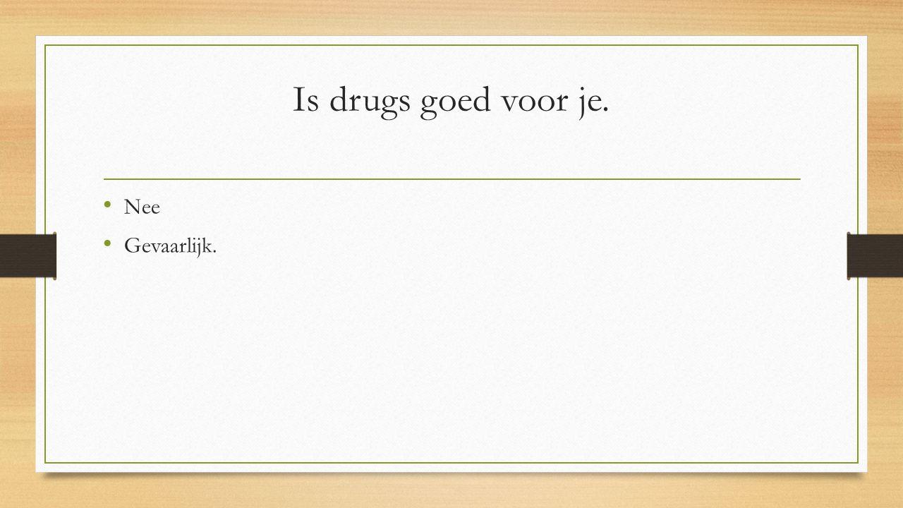 Is drugs goed voor je. Nee Gevaarlijk.