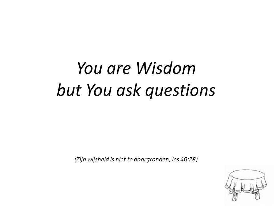 (Zijn wijsheid is niet te doorgronden, Jes 40:28)
