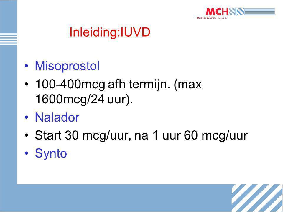 Inleiding:IUVD Misoprostol. 100-400mcg afh termijn. (max 1600mcg/24 uur). Nalador. Start 30 mcg/uur, na 1 uur 60 mcg/uur.