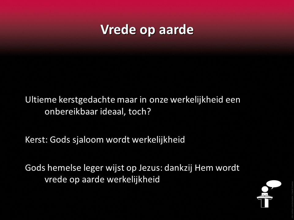 Vrede op aarde Ultieme kerstgedachte maar in onze werkelijkheid een onbereikbaar ideaal, toch Kerst: Gods sjaloom wordt werkelijkheid.