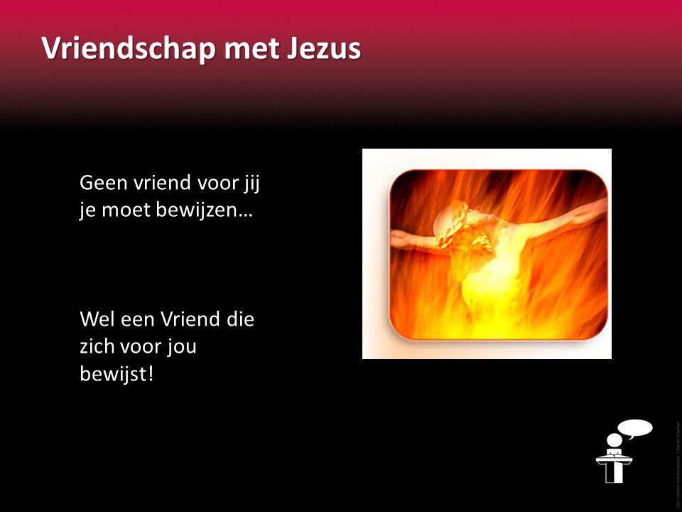Vriendschap met Jezus Geen vriend voor jij je moet bewijzen…