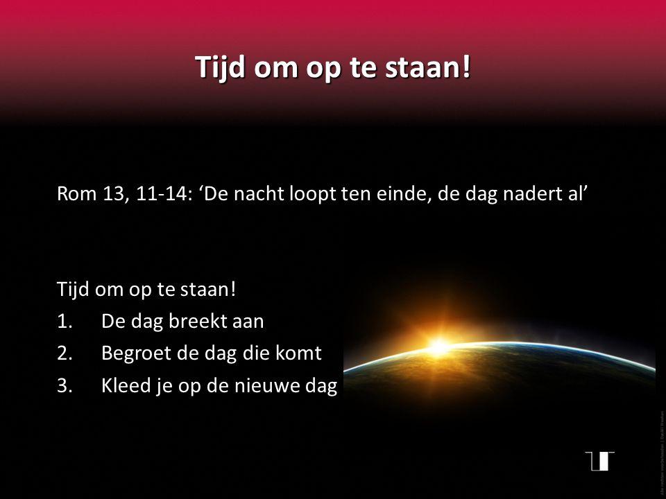 Tijd om op te staan! Rom 13, 11-14: 'De nacht loopt ten einde, de dag nadert al' Tijd om op te staan!