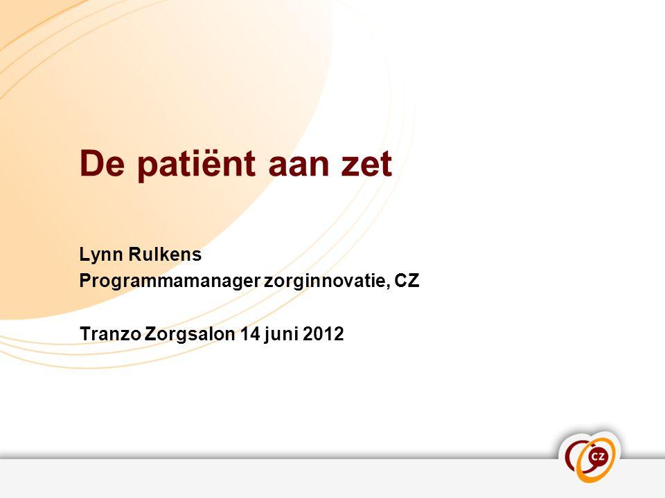De patiënt aan zet Lynn Rulkens Programmamanager zorginnovatie, CZ